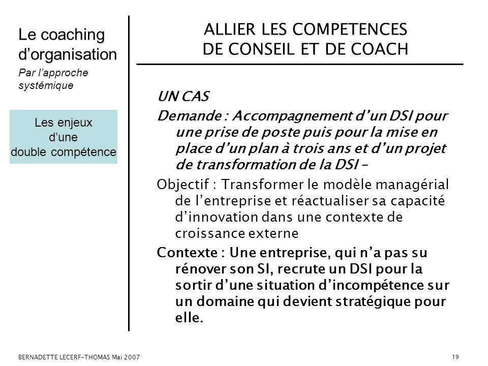 Le coaching dorganisation Par lapproche systémique BERNADETTE LECERF-THOMAS Mai 2007 19 ALLIER LES COMPETENCES DE CONSEIL ET DE COACH UN CAS Demande :