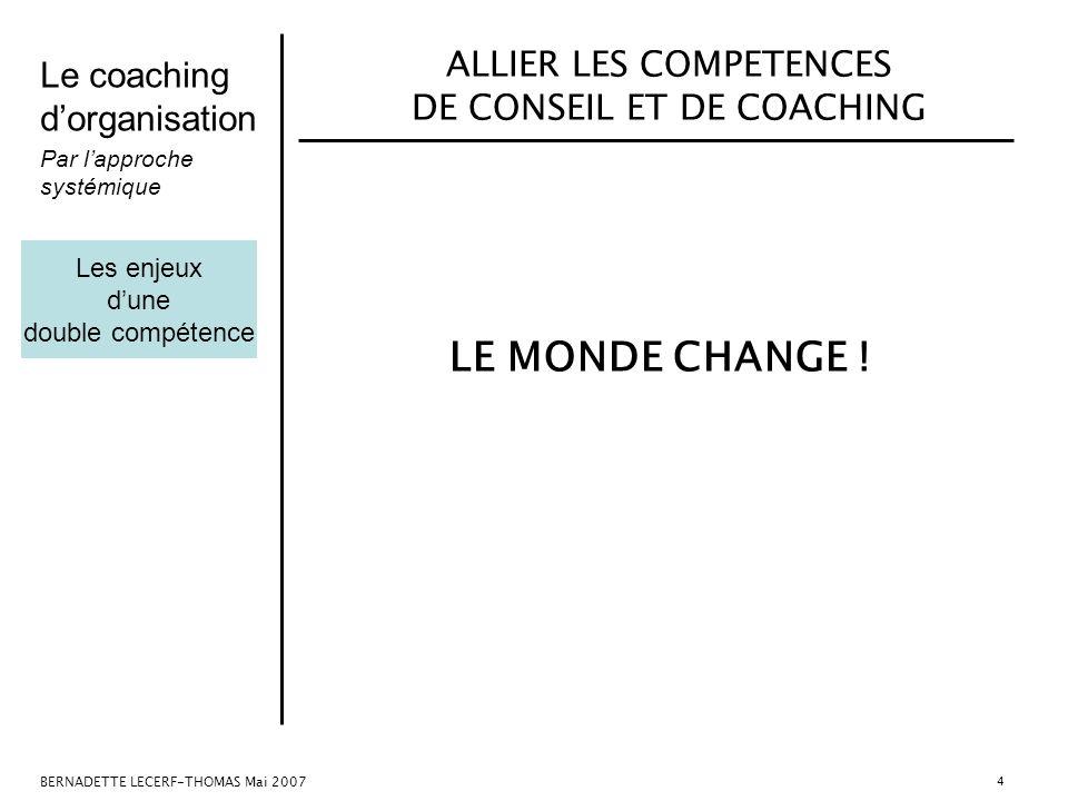 Le coaching dorganisation Par lapproche systémique BERNADETTE LECERF-THOMAS Mai 2007 4 ALLIER LES COMPETENCES DE CONSEIL ET DE COACHING LE MONDE CHANG