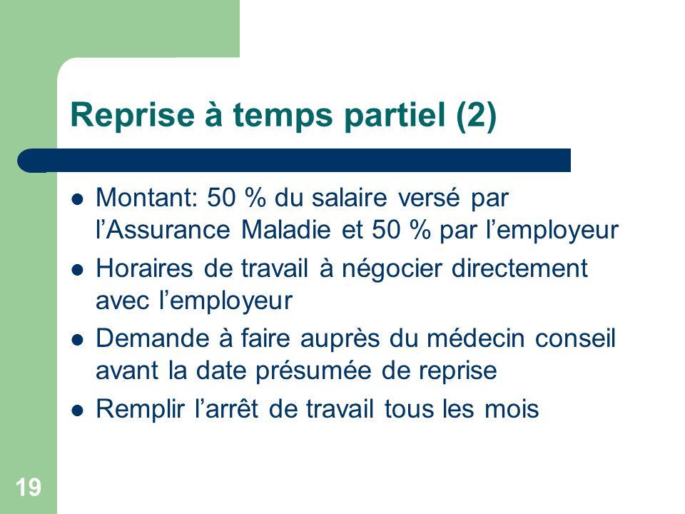Reprise à temps partiel (2) Montant: 50 % du salaire versé par lAssurance Maladie et 50 % par lemployeur Horaires de travail à négocier directement av