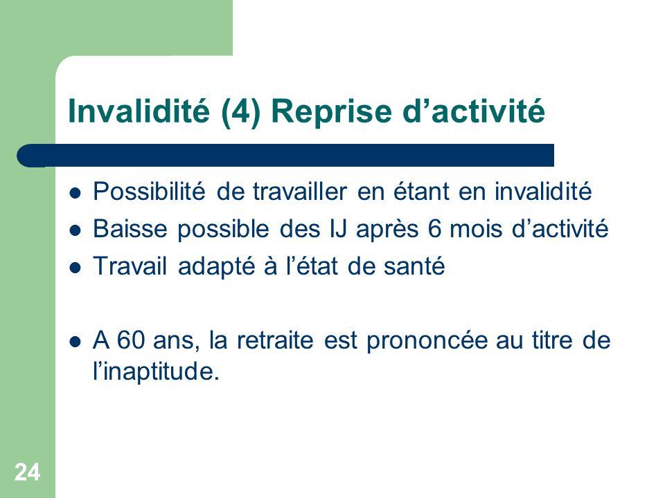 Invalidité (4) Reprise dactivité Possibilité de travailler en étant en invalidité Baisse possible des IJ après 6 mois dactivité Travail adapté à létat
