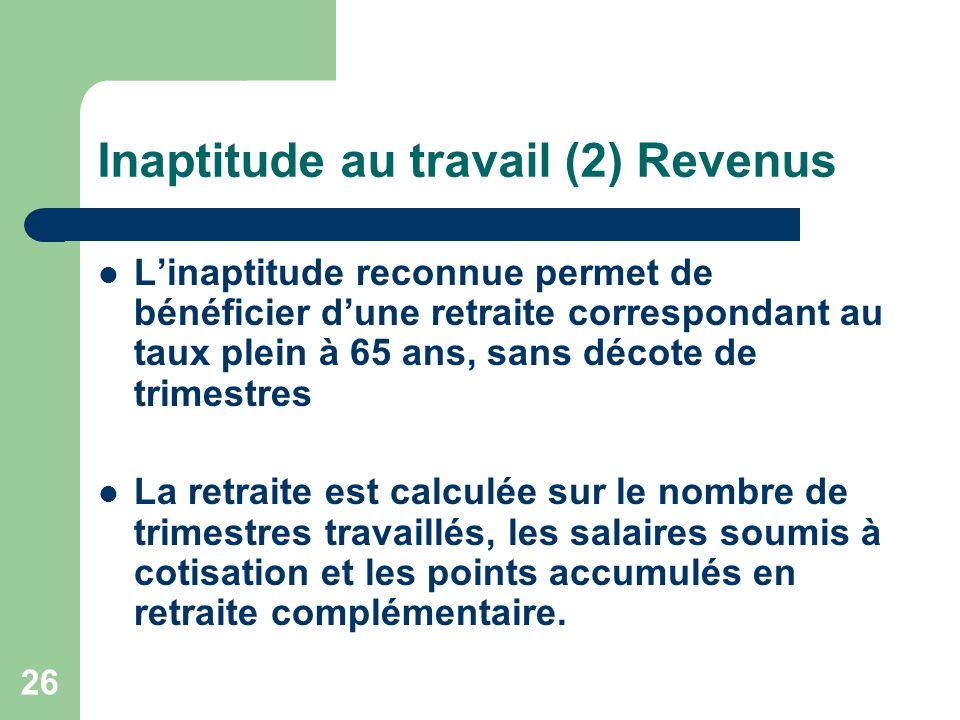 Inaptitude au travail (2) Revenus Linaptitude reconnue permet de bénéficier dune retraite correspondant au taux plein à 65 ans, sans décote de trimest