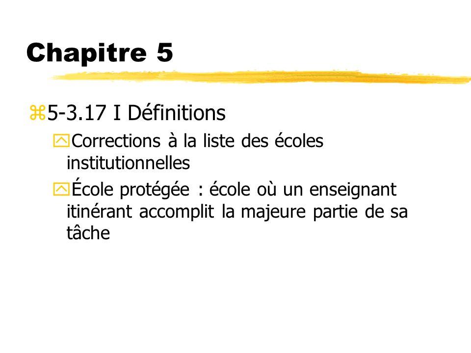 Chapitre 5 z5-3.17 I Définitions yCorrections à la liste des écoles institutionnelles yÉcole protégée : école où un enseignant itinérant accomplit la