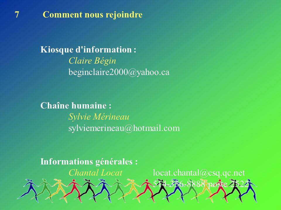 7Comment nous rejoindre Kiosque d information : Claire Bégin beginclaire2000@yahoo.ca Chaîne humaine : Sylvie Mérineau sylviemerineau@hotmail.com Informations générales : Chantal Locatlocat.chantal@csq.qc.net 514-356-8888 poste 2522