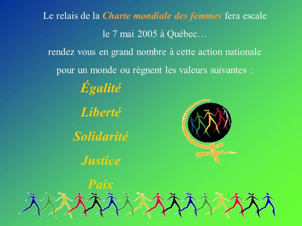 Le relais de la Charte mondiale des femmes fera escale le 7 mai 2005 à Québec… rendez vous en grand nombre à cette action nationale pour un monde ou règnent les valeurs suivantes : Égalité Liberté Solidarité Justice Paix