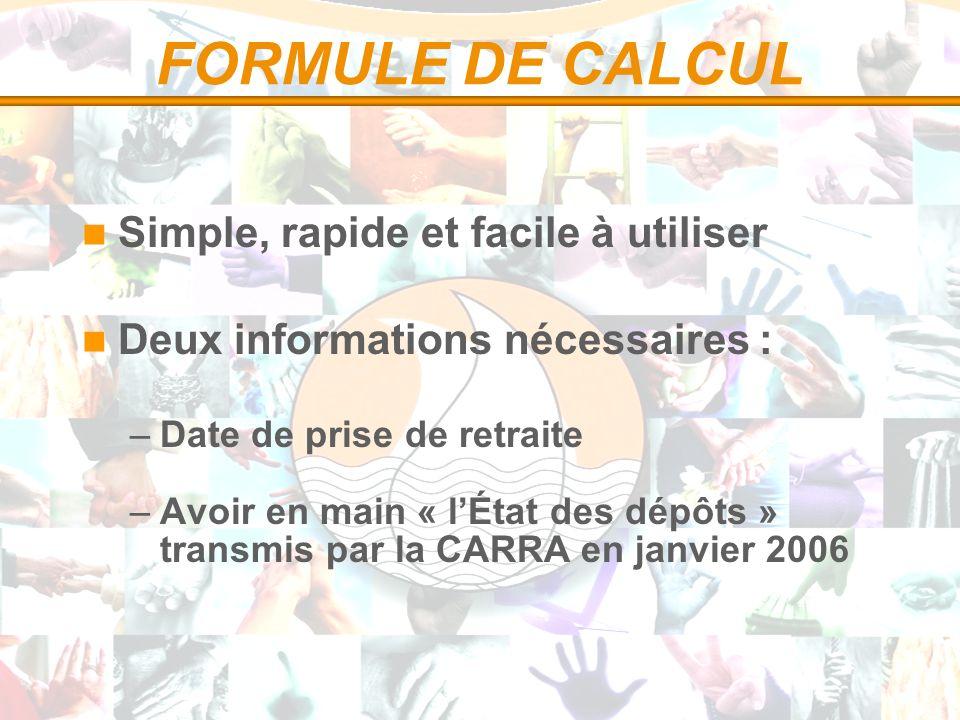 FORMULE DE CALCUL Simple, rapide et facile à utiliser Deux informations nécessaires : –Date de prise de retraite –Avoir en main « lÉtat des dépôts » transmis par la CARRA en janvier 2006