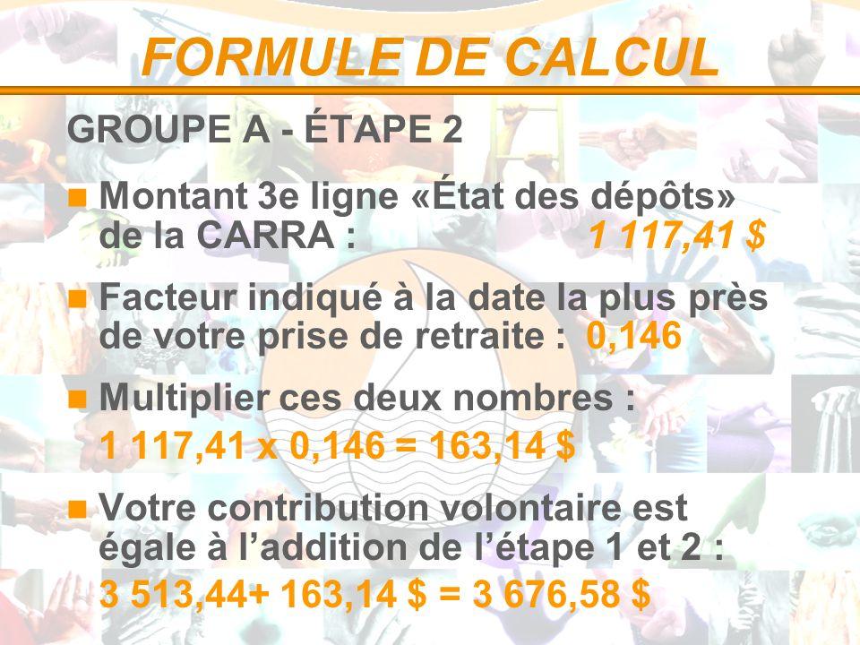 FORMULE DE CALCUL GROUPE A - ÉTAPE 2 Montant 3e ligne «État des dépôts» de la CARRA :1 117,41 $ Facteur indiqué à la date la plus près de votre prise de retraite :0,146 Multiplier ces deux nombres : 1 117,41 x 0,146 = 163,14 $ Votre contribution volontaire est égale à laddition de létape 1 et 2 : 3 513,44+ 163,14 $ = 3 676,58 $