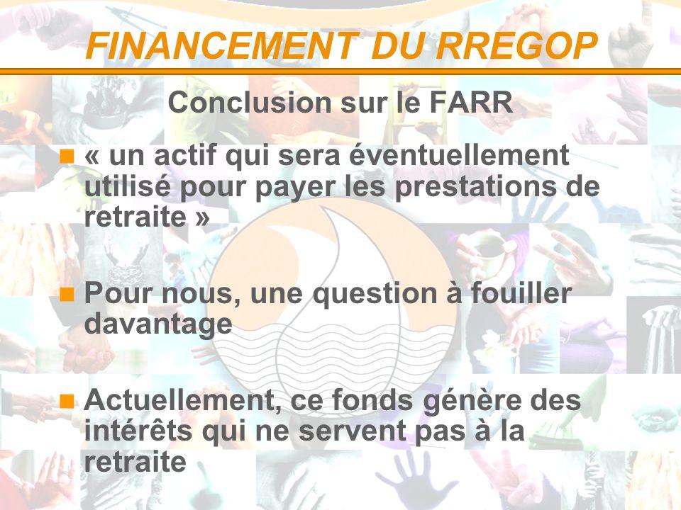 FINANCEMENT DU RREGOP Conclusion sur le FARR « un actif qui sera éventuellement utilisé pour payer les prestations de retraite » Pour nous, une question à fouiller davantage Actuellement, ce fonds génère des intérêts qui ne servent pas à la retraite