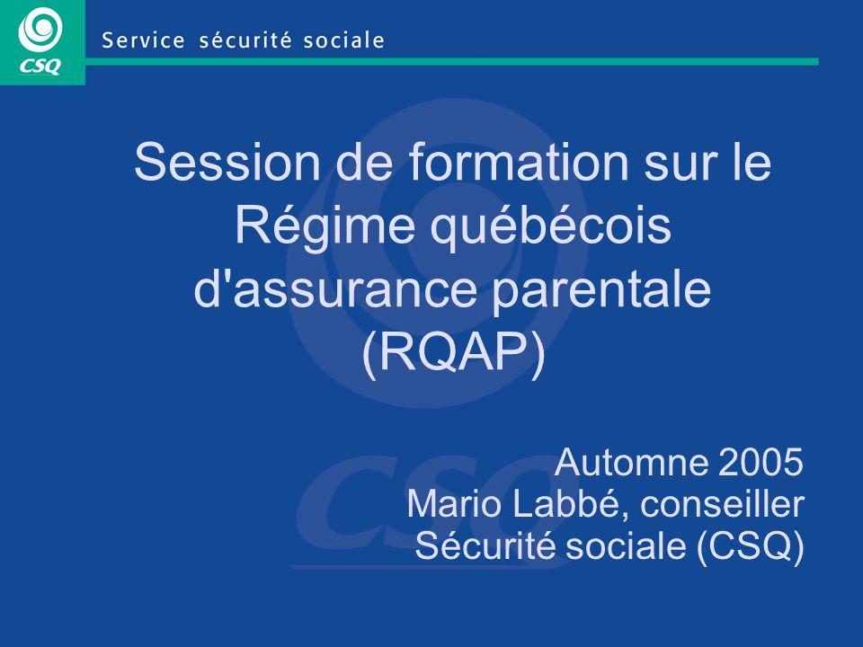 Session de formation sur le Régime québécois d assurance parentale (RQAP) Automne 2005 Mario Labbé, conseiller Sécurité sociale (CSQ)