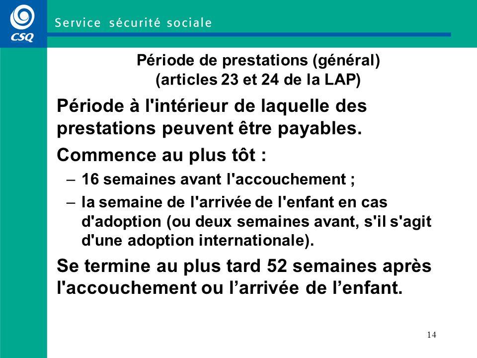 14 Période de prestations (général) (articles 23 et 24 de la LAP) Période à l intérieur de laquelle des prestations peuvent être payables.