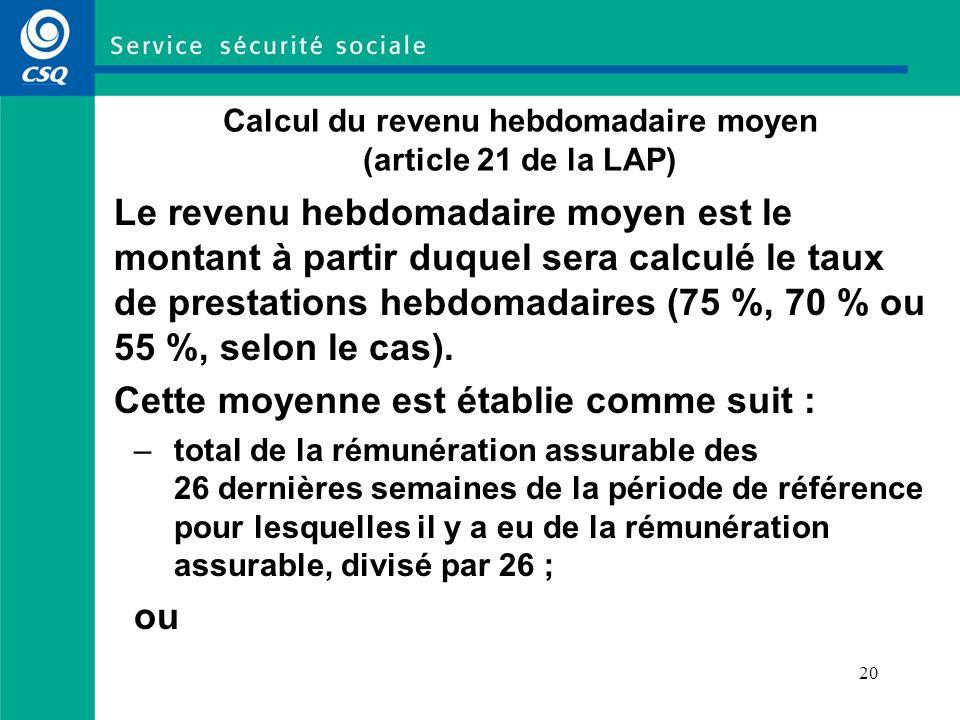 20 Calcul du revenu hebdomadaire moyen (article 21 de la LAP) Le revenu hebdomadaire moyen est le montant à partir duquel sera calculé le taux de prestations hebdomadaires (75 %, 70 % ou 55 %, selon le cas).