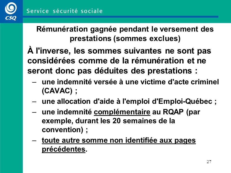 27 Rémunération gagnée pendant le versement des prestations (sommes exclues) À l inverse, les sommes suivantes ne sont pas considérées comme de la rémunération et ne seront donc pas déduites des prestations : –une indemnité versée à une victime d acte criminel (CAVAC) ; –une allocation d aide à l emploi d Emploi-Québec ; –une indemnité complémentaire au RQAP (par exemple, durant les 20 semaines de la convention) ; –toute autre somme non identifiée aux pages précédentes.