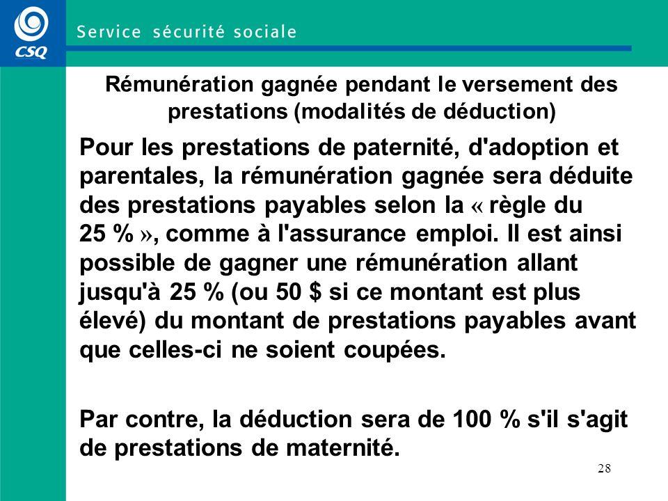 28 Rémunération gagnée pendant le versement des prestations (modalités de déduction) Pour les prestations de paternité, d adoption et parentales, la rémunération gagnée sera déduite des prestations payables selon la « règle du 25 % », comme à l assurance emploi.