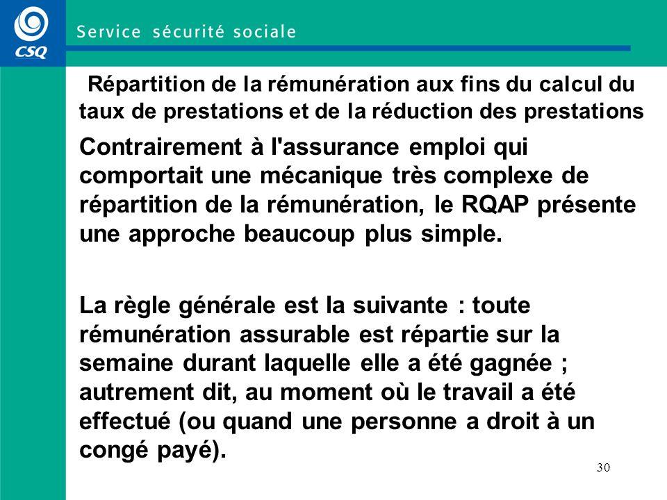 30 Répartition de la rémunération aux fins du calcul du taux de prestations et de la réduction des prestations Contrairement à l assurance emploi qui comportait une mécanique très complexe de répartition de la rémunération, le RQAP présente une approche beaucoup plus simple.