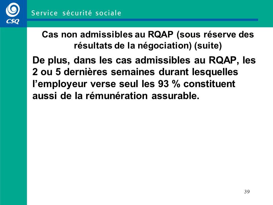 39 Cas non admissibles au RQAP (sous réserve des résultats de la négociation) (suite) De plus, dans les cas admissibles au RQAP, les 2 ou 5 dernières semaines durant lesquelles lemployeur verse seul les 93 % constituent aussi de la rémunération assurable.