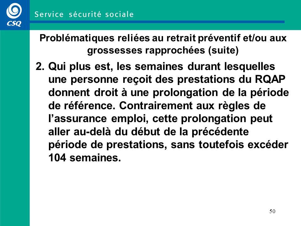 50 Problématiques reliées au retrait préventif et/ou aux grossesses rapprochées (suite) 2.Qui plus est, les semaines durant lesquelles une personne reçoit des prestations du RQAP donnent droit à une prolongation de la période de référence.