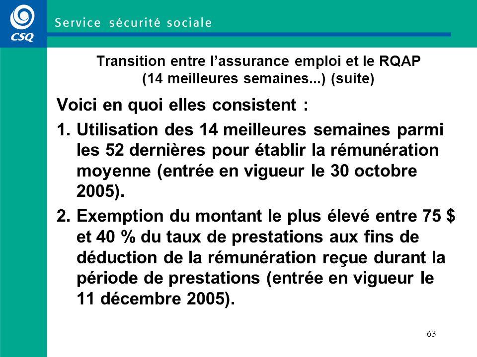 63 Transition entre lassurance emploi et le RQAP (14 meilleures semaines...) (suite) Voici en quoi elles consistent : 1.Utilisation des 14 meilleures semaines parmi les 52 dernières pour établir la rémunération moyenne (entrée en vigueur le 30 octobre 2005).