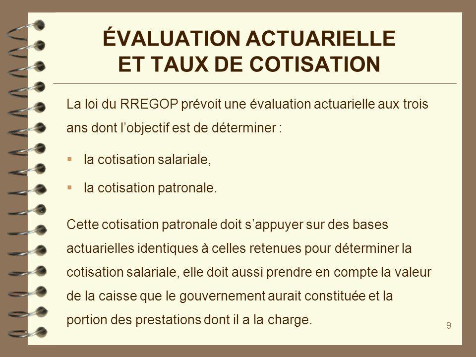 9 ÉVALUATION ACTUARIELLE ET TAUX DE COTISATION La loi du RREGOP prévoit une évaluation actuarielle aux trois ans dont lobjectif est de déterminer : la