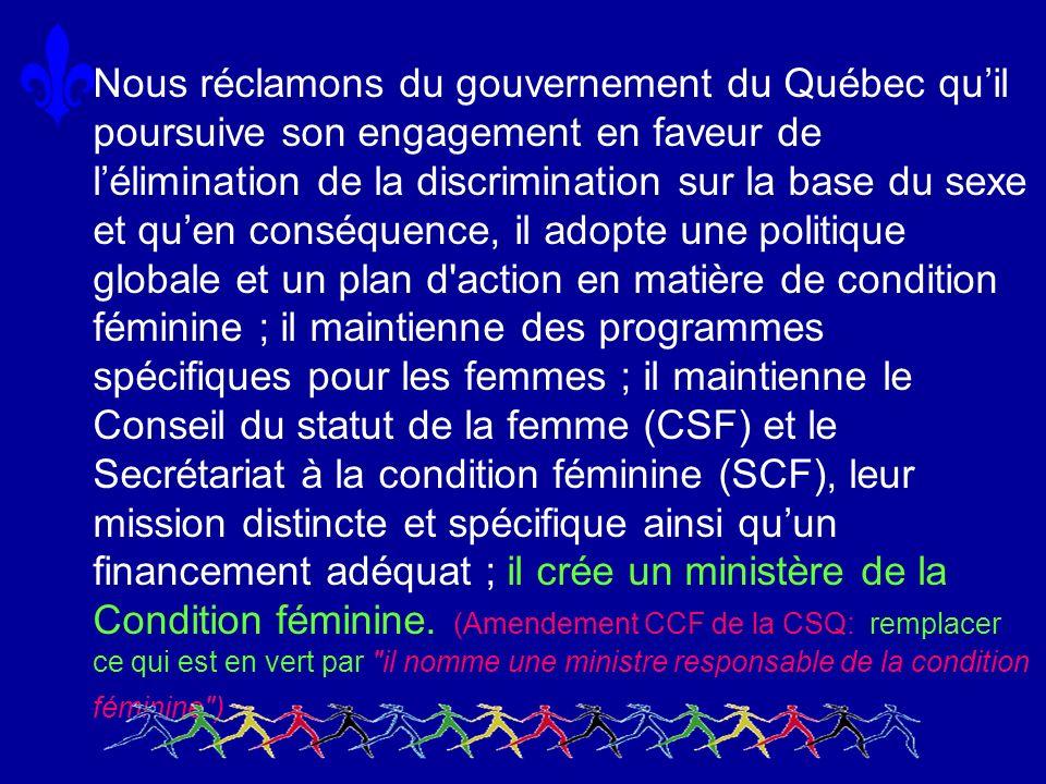 Nous réclamons du gouvernement du Québec quil poursuive son engagement en faveur de lélimination de la discrimination sur la base du sexe et quen conséquence, il adopte une politique globale et un plan d action en matière de condition féminine ; il maintienne des programmes spécifiques pour les femmes ; il maintienne le Conseil du statut de la femme (CSF) et le Secrétariat à la condition féminine (SCF), leur mission distincte et spécifique ainsi quun financement adéquat ; il crée un ministère de la Condition féminine.