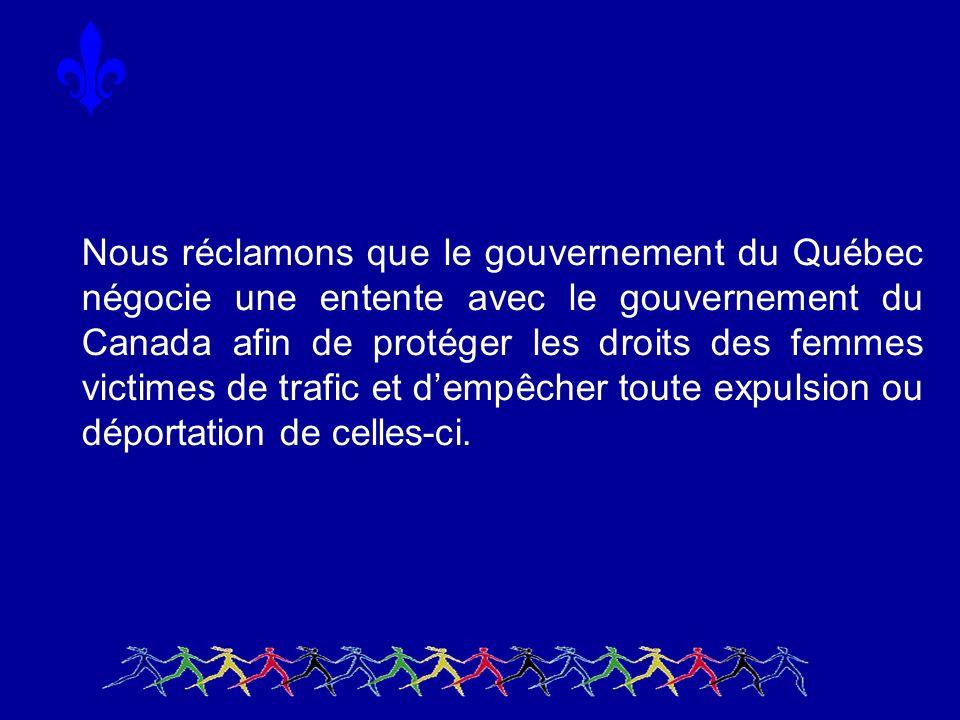 Nous réclamons que le gouvernement du Québec négocie une entente avec le gouvernement du Canada afin de protéger les droits des femmes victimes de trafic et dempêcher toute expulsion ou déportation de celles-ci.