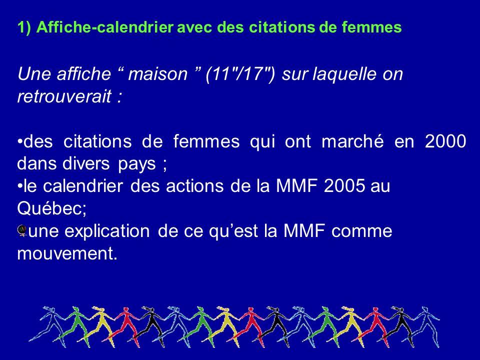1) Affiche-calendrier avec des citations de femmes Une affiche maison (11 /17 ) sur laquelle on retrouverait : des citations de femmes qui ont marché en 2000 dans divers pays ; le calendrier des actions de la MMF 2005 au Québec; une explication de ce quest la MMF comme mouvement.