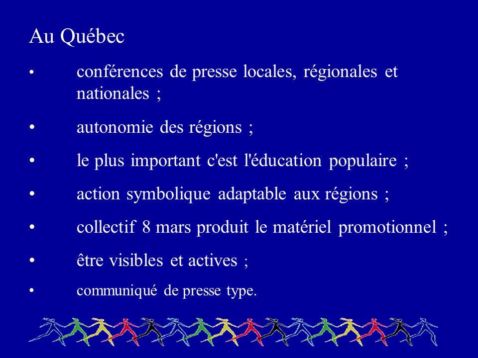 Au Québec conférences de presse locales, régionales et nationales ; autonomie des régions ; le plus important c est l éducation populaire ; action symbolique adaptable aux régions ; collectif 8 mars produit le matériel promotionnel ; être visibles et actives ; communiqué de presse type.