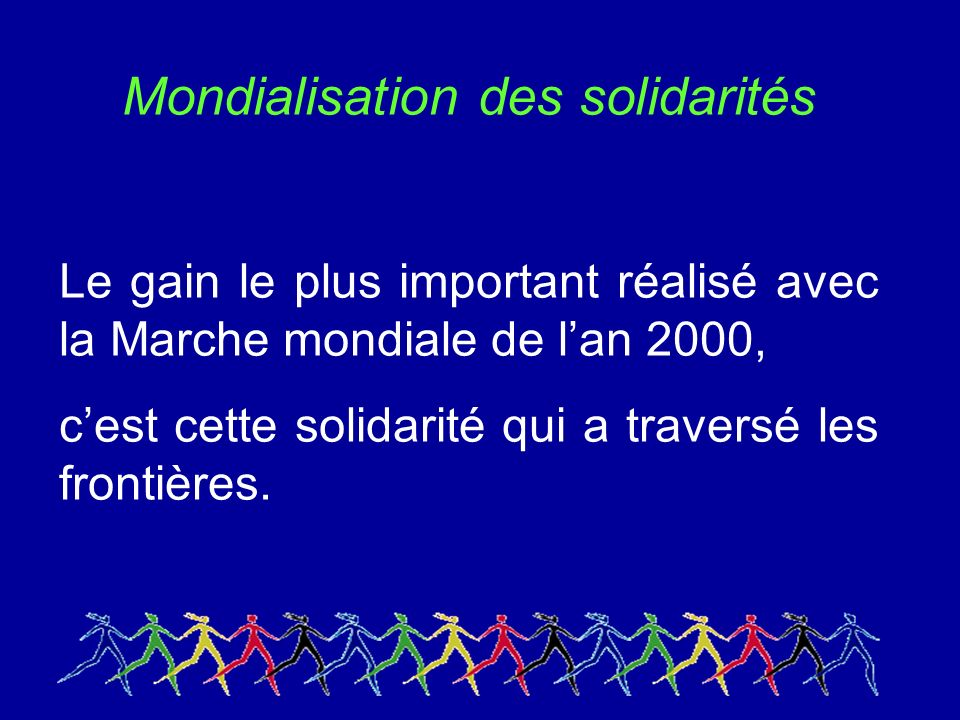Mondialisation des solidarités Le gain le plus important réalisé avec la Marche mondiale de lan 2000, cest cette solidarité qui a traversé les frontières.