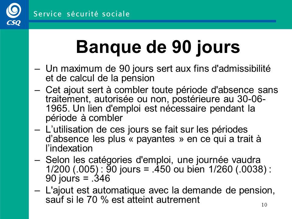 10 Banque de 90 jours –Un maximum de 90 jours sert aux fins d'admissibilité et de calcul de la pension –Cet ajout sert à combler toute période d'absen