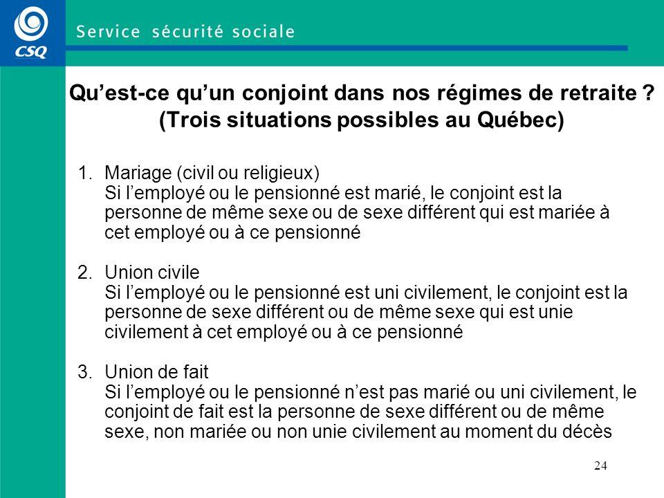 24 Quest-ce quun conjoint dans nos régimes de retraite ? (Trois situations possibles au Québec) 1. Mariage (civil ou religieux) Si lemployé ou le pens