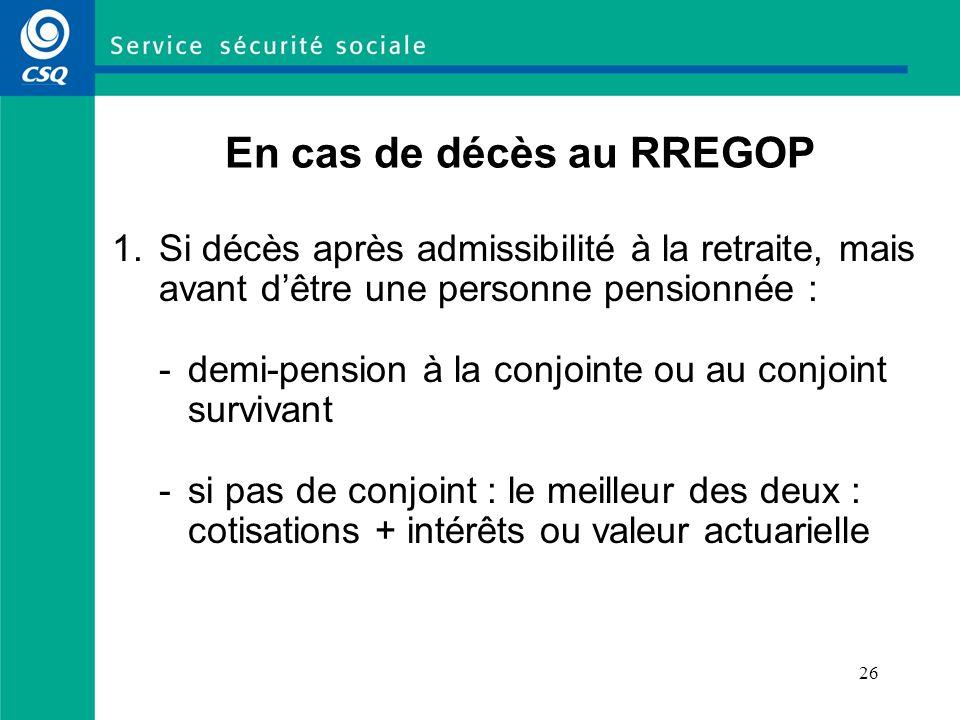 26 En cas de décès au RREGOP 1.Si décès après admissibilité à la retraite, mais avant dêtre une personne pensionnée : -demi-pension à la conjointe ou