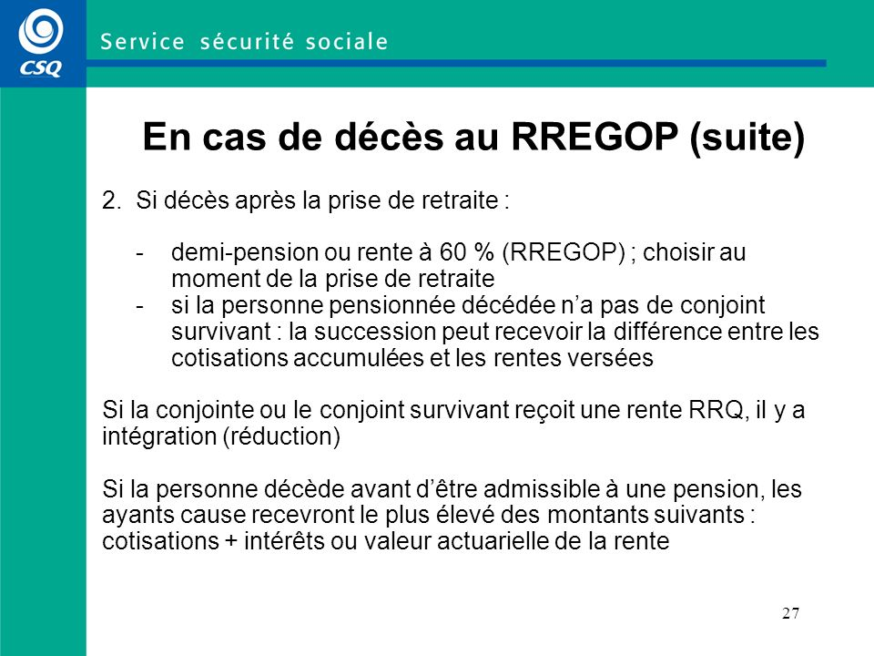 27 En cas de décès au RREGOP (suite) 2. Si décès après la prise de retraite : -demi-pension ou rente à 60 % (RREGOP) ; choisir au moment de la prise d