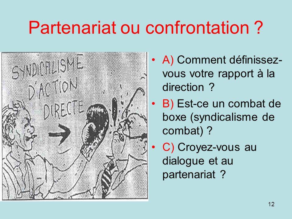 12 Partenariat ou confrontation ? A) Comment définissez- vous votre rapport à la direction ? B) Est-ce un combat de boxe (syndicalisme de combat) ? C)
