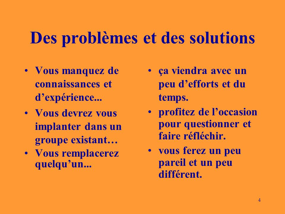 4 Des problèmes et des solutions Vous manquez de connaissances et dexpérience... Vous devrez vous implanter dans un groupe existant… Vous remplacerez