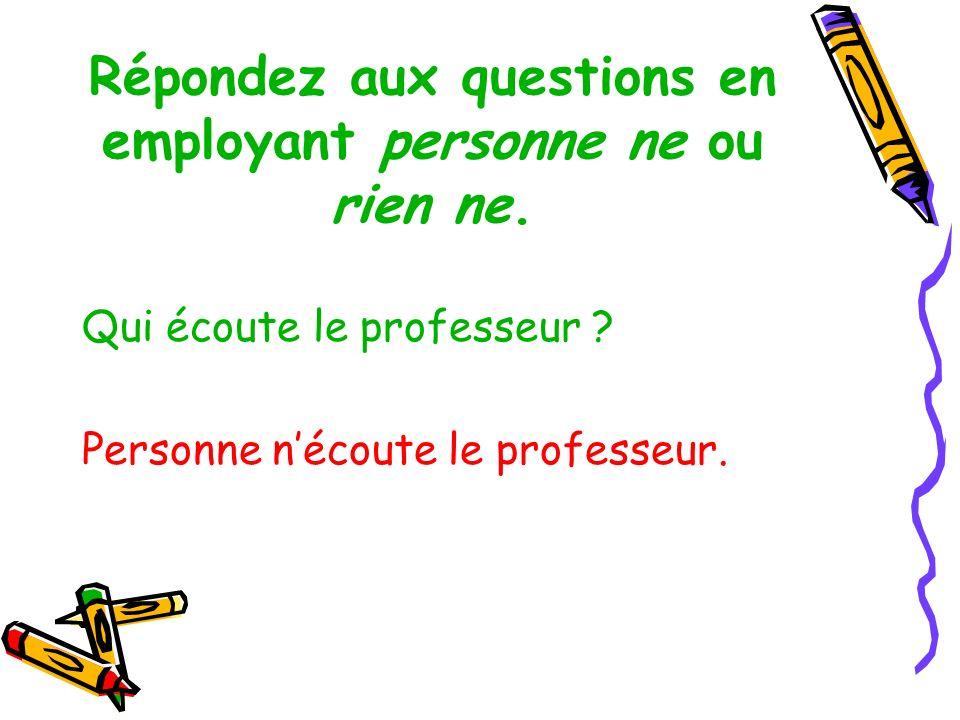 Répondez aux questions en employant personne ne ou rien ne.