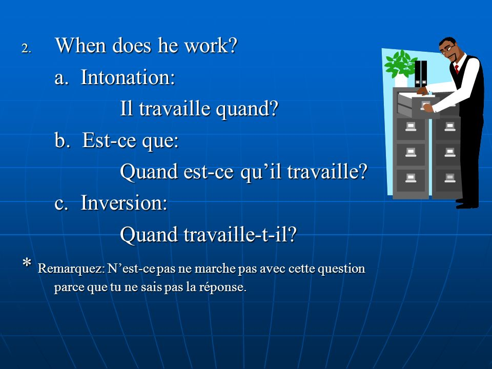 2. When does he work? a. Intonation: Il travaille quand? b. Est-ce que: Quand est-ce quil travaille? c. Inversion: Quand travaille-t-il? * Remarquez: