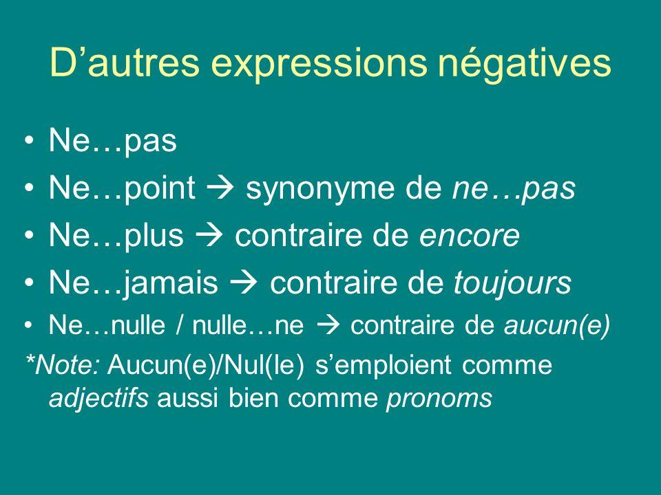 Dautres expressions négatives Ne…pas Ne…point synonyme de ne…pas Ne…plus contraire de encore Ne…jamais contraire de toujours Ne…nulle / nulle…ne contr
