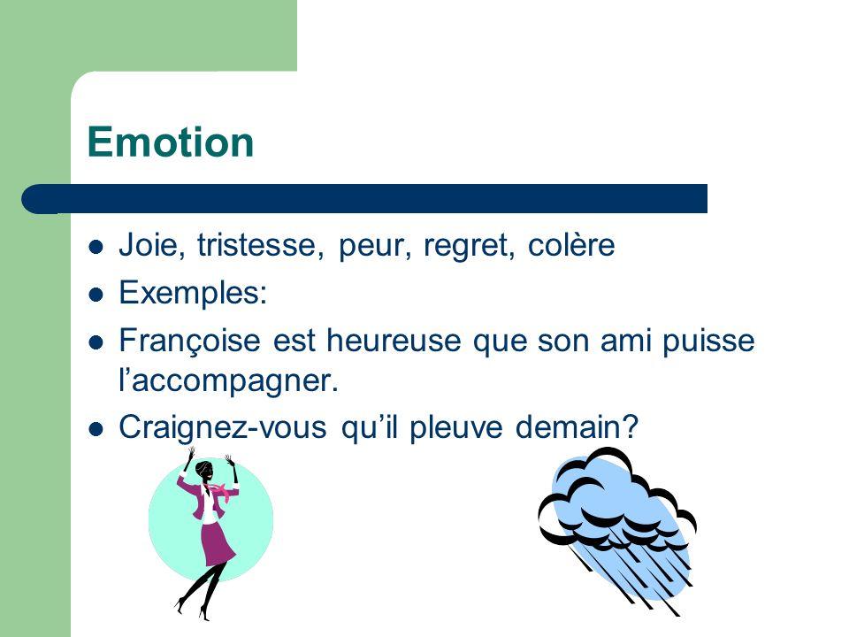 Emotion Joie, tristesse, peur, regret, colère Exemples: Françoise est heureuse que son ami puisse laccompagner. Craignez-vous quil pleuve demain?