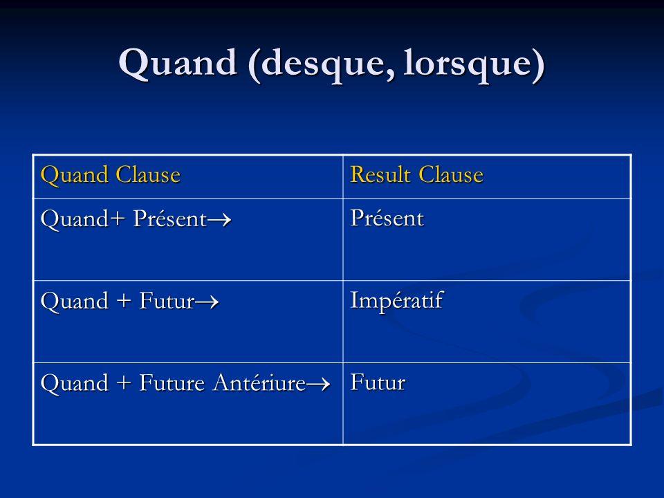 Quand (desque, lorsque) Quand Clause Result Clause Quand+ Présent Quand+ Présent Présent Quand + Futur Quand + Futur Impératif Quand + Future Antériure Quand + Future Antériure Futur