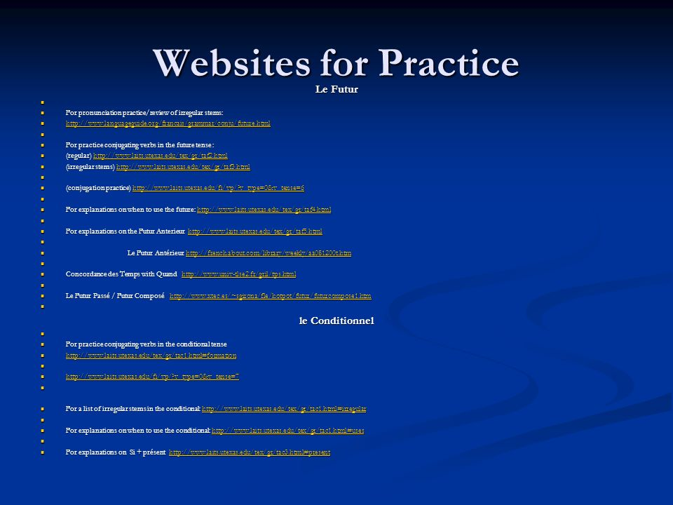Websites for Practice Le Futur For pronunciation practice/review of irregular stems: For pronunciation practice/review of irregular stems: http://www.languageguide.org/francais/grammar/conju/future.html http://www.languageguide.org/francais/grammar/conju/future.html http://www.languageguide.org/francais/grammar/conju/future.html For practice conjugating verbs in the future tense : For practice conjugating verbs in the future tense : (regular) http://www.laits.utexas.edu/tex/gr/taf2.html (regular) http://www.laits.utexas.edu/tex/gr/taf2.htmlhttp://www.laits.utexas.edu/tex/gr/taf2.html (irregular stems) http://www.laits.utexas.edu/tex/gr/taf3.html (irregular stems) http://www.laits.utexas.edu/tex/gr/taf3.htmlhttp://www.laits.utexas.edu/tex/gr/taf3.html (conjugation practice) http://www.laits.utexas.edu/fi/vp/?v_type=0&v_tense=6 (conjugation practice) http://www.laits.utexas.edu/fi/vp/?v_type=0&v_tense=6http://www.laits.utexas.edu/fi/vp/?v_type=0&v_tense=6 For explanations on when to use the future: http://www.laits.utexas.edu/tex/gr/taf4.html For explanations on when to use the future: http://www.laits.utexas.edu/tex/gr/taf4.htmlhttp://www.laits.utexas.edu/tex/gr/taf4.html For explanations on the Futur Anterieur http://www.laits.utexas.edu/tex/gr/taf5.html For explanations on the Futur Anterieur http://www.laits.utexas.edu/tex/gr/taf5.htmlhttp://www.laits.utexas.edu/tex/gr/taf5.html Le Futur Antérieur http://french.about.com/library/weekly/aa081200t.htm Le Futur Antérieur http://french.about.com/library/weekly/aa081200t.htmhttp://french.about.com/library/weekly/aa081200t.htm Concordance des Temps with Quand http://www.univ-tlse2.fr/gril/tps.html Concordance des Temps with Quand http://www.univ-tlse2.fr/gril/tps.htmlhttp://www.univ-tlse2.fr/gril/tps.html Le Futur Passé / Futur Composé http://www.xtec.es/~sgirona/fle/hotpot/futur/futurcompose1.htm Le Futur Passé / Futur Composé http://www.xtec.es/~sgirona/fle/hotpot/futur/futurcompose1.htmhttp://www.xtec.es/~sgirona/fle