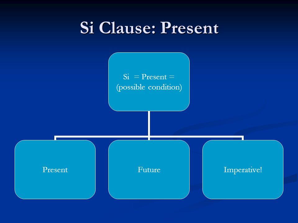 Si Clause: Present Si = Present = (possible condition) PresentFutureImperative!