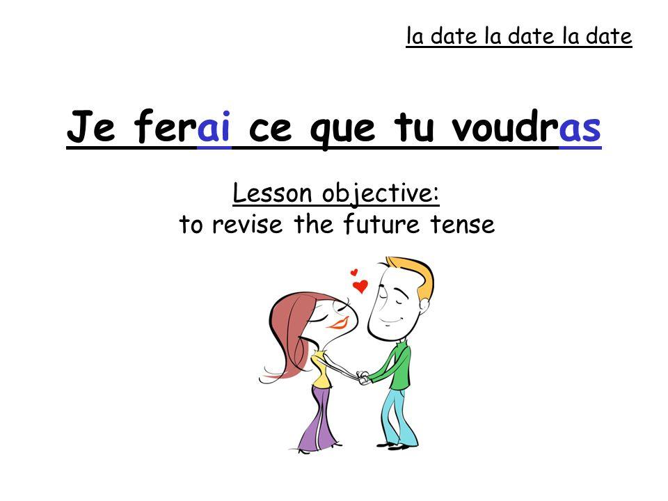 Lesson objective: to revise the future tense Je ferai ce que tu voudras la date la date la date