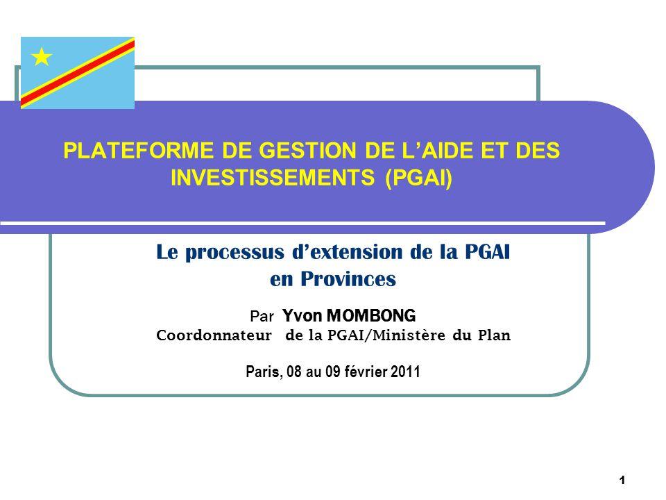 1 PLATEFORME DE GESTION DE LAIDE ET DES INVESTISSEMENTS (PGAI) Le processus dextension de la PGAI en Provinces Par Yvon MOMBONG Coordonnateur de la PGAI/Ministère du Plan Paris, 08 au 09 février 2011