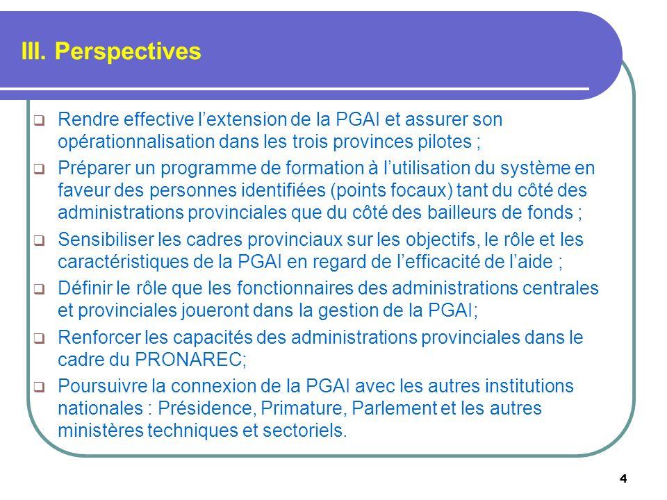 III. Perspectives 4 Rendre effective lextension de la PGAI et assurer son opérationnalisation dans les trois provinces pilotes ; Préparer un programme