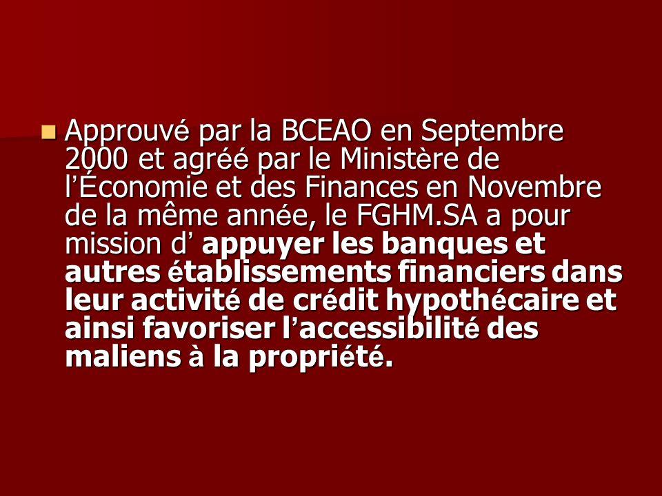 Approuv é par la BCEAO en Septembre 2000 et agr éé par le Minist è re de l É conomie et des Finances en Novembre de la même ann é e, le FGHM.SA a pour mission d appuyer les banques et autres é tablissements financiers dans leur activit é de cr é dit hypoth é caire et ainsi favoriser l accessibilit é des maliens à la propri é t é.