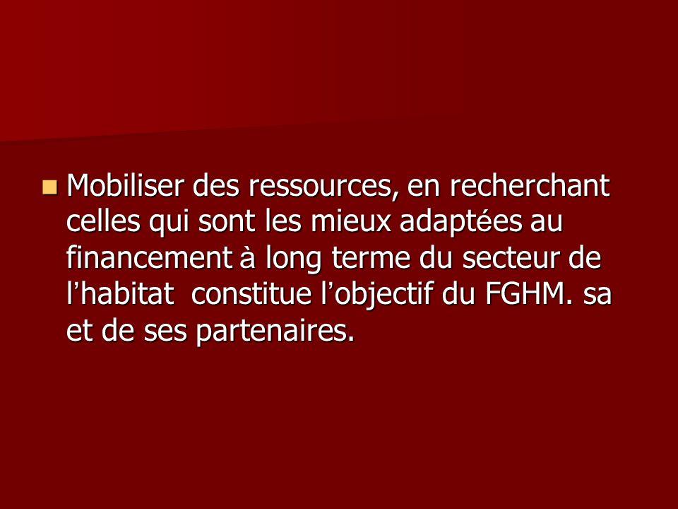 Mobiliser des ressources, en recherchant celles qui sont les mieux adapt é es au financement à long terme du secteur de l habitat constitue l objectif du FGHM.