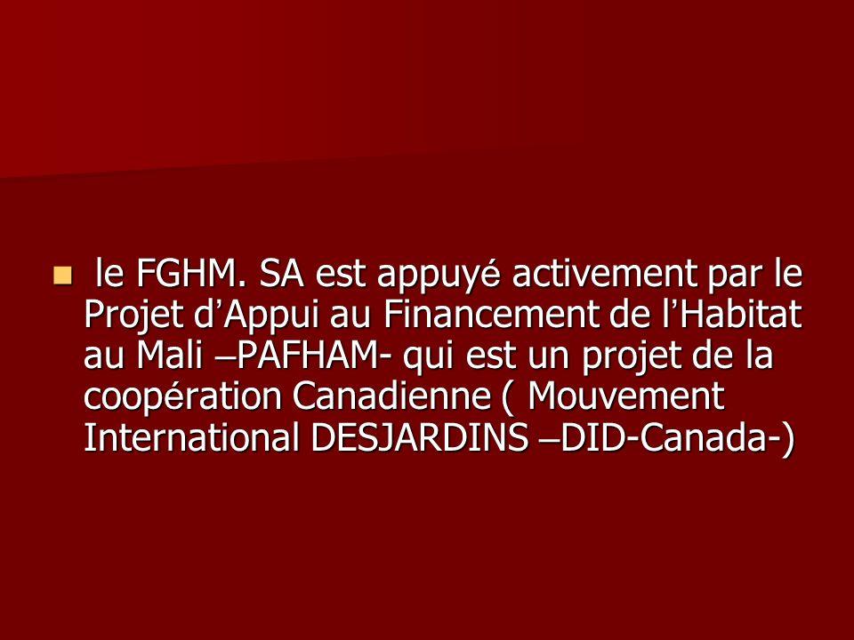 le FGHM. SA est appuy é activement par le Projet d Appui au Financement de l Habitat au Mali – PAFHAM- qui est un projet de la coop é ration Canadienn