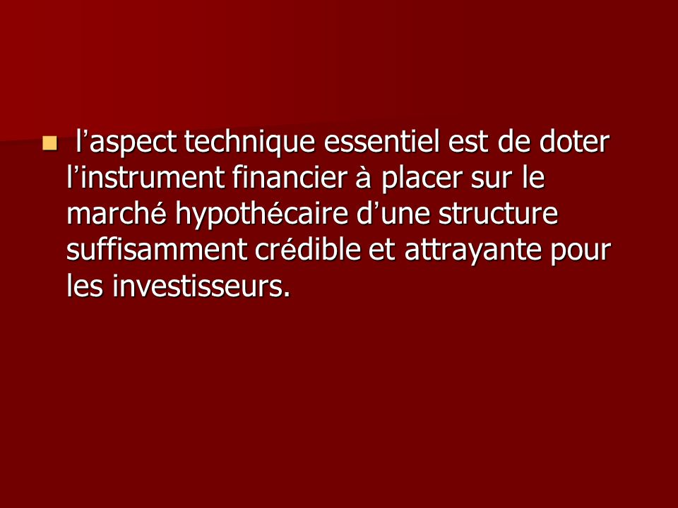 l aspect technique essentiel est de doter l instrument financier à placer sur le march é hypoth é caire d une structure suffisamment cr é dible et attrayante pour les investisseurs.