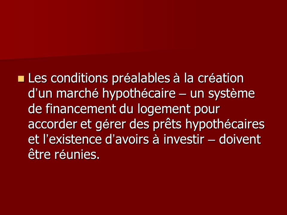 Les conditions pr é alables à la cr é ation d un march é hypoth é caire – un syst è me de financement du logement pour accorder et g é rer des prêts hypoth é caires et l existence d avoirs à investir – doivent être r é unies.