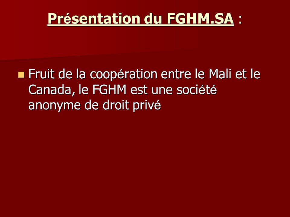 Pr é sentation du FGHM.SA : Fruit de la coop é ration entre le Mali et le Canada, le FGHM est une soci é t é anonyme de droit priv é Fruit de la coop