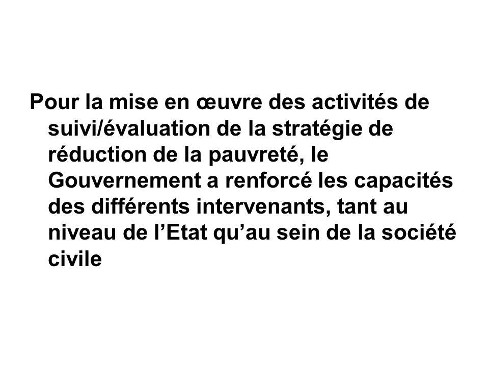 Pour la mise en œuvre des activités de suivi/évaluation de la stratégie de réduction de la pauvreté, le Gouvernement a renforcé les capacités des différents intervenants, tant au niveau de lEtat quau sein de la société civile