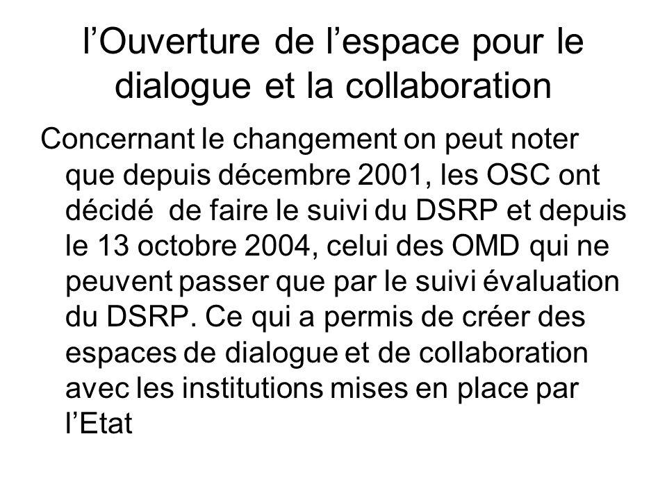 lOuverture de lespace pour le dialogue et la collaboration Concernant le changement on peut noter que depuis décembre 2001, les OSC ont décidé de faire le suivi du DSRP et depuis le 13 octobre 2004, celui des OMD qui ne peuvent passer que par le suivi évaluation du DSRP.